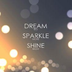 Dream BiG, Sparkle MORE, Shine BRiGHT Visit www.youshinebright.com Or ...