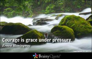 Courage is grace under pressure. - Ernest Hemingway