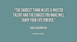 The saddest thing in life is wasted talent and the choices you make ...