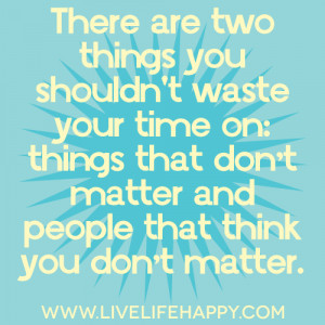 There are two things you shouldn't waste your time on: things that don ...