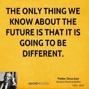 The only thing we know about the future is that it is going to be ...