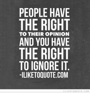 People have the right to their opinion and you have the right to ...