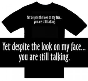 Funny T-Shirts ~ Yet Despite The Look On My Face...You Are Still ...