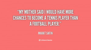 My mother said I would have more chances to become a tennis player ...