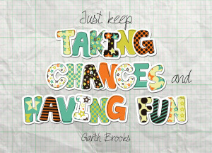 Quote of the Week: Just Keep Taking Chances And Having Fun.