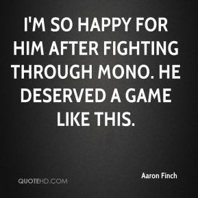 Aaron Finch - I'm so happy for him after fighting through mono. He ...