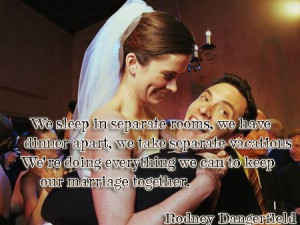 ... everything we can to keep our marriage together. Rodney Dangerfield