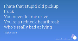hate that stupid old pickup truck You never let me drive You're a ...