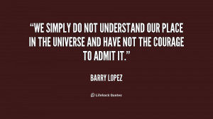 We simply do not understand our place in the universe and have not the ...