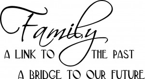 "Family A link to the past A bridge to our future ~ 21"" x 11 ½"""