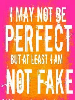 may not be perfect.. but at least I am not fake...