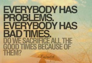 Everybody has problems. Everybody has sad times. Do we sacrifice all ...