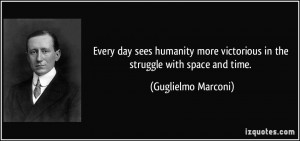... victorious in the struggle with space and time. - Guglielmo Marconi