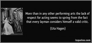 ... fact that every layman considers himself a valid critic. - Uta Hagen