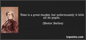 ... teacher, but unfortunately it kills all its pupils. (Hector Berlioz