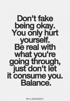 Don't fake being okay. You only hurt yourself. Be real with what you ...