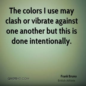 The colors I use may clash or vibrate against one another but this is ...