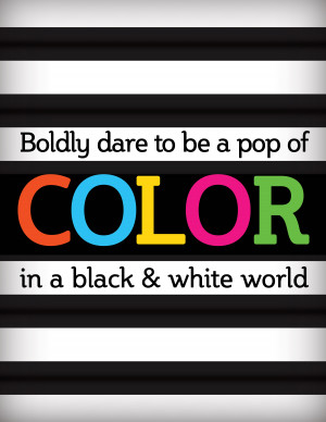 Boldy dare to be a pop of COLOR in a black & white world