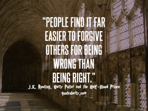 People find it far easier to forgive others for being wrong than for ...