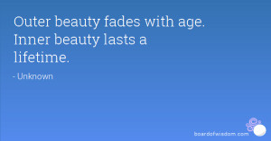 Outer beauty fades with age. Inner beauty lasts a lifetime.