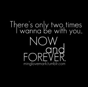There's only two times I wanna be with you: Now and Forever ...