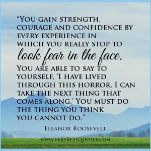 You Gain Strength Courage And Confidence By Every Experience In Which ...