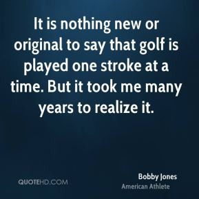 Bobby Jones - It is nothing new or original to say that golf is played ...