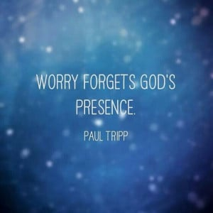 Worry forgets God's presence. Paul Tripp