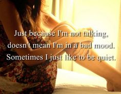just because i'm not talking doesn't mean i'm in a bad mood. sometimes ...