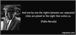 ... cities are joined to the night that unites us. - Pablo Neruda