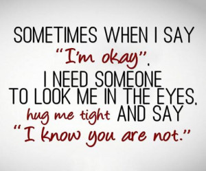 Sometimes when I say I'm okay, I need someone to look me in the eyes ...