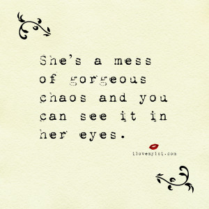 She's a mess of gorgeous chaos and you can see it in her eyes ...