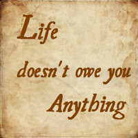 Listen People: Life Doesn't Owe You Anything