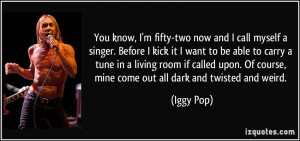 You know, I'm fifty-two now and I call myself a singer. Before I kick ...
