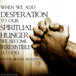 "... hunger we become irresistible to God."" – Pastor Michael Meadows"