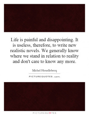 Life is painful and disappointing. It is useless, therefore, to write ...