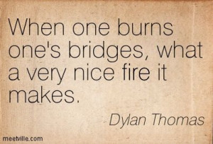 ... one burns one's bridges, what a very nice fire it makes. Dylan Thomas