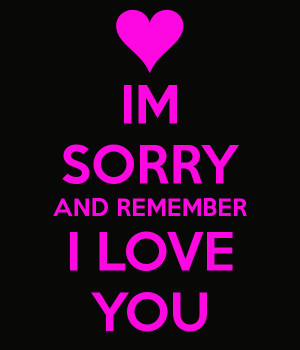 IM SORRY AND REMEMBER I LOVE YOU