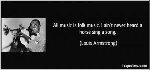 All music is folk music. I ain't never heard a horse sing a song ...