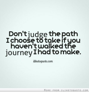 Don't judge the path I choose to take if you haven't walked the ...