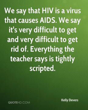Kelly Devers - We say that HIV is a virus that causes AIDS. We say it ...