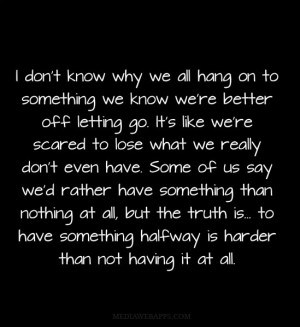 know why we all hang on to something we know we're better off ...