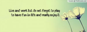 Live and work. But do not forget to play, to have fun in life, and ...