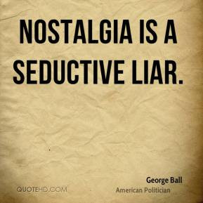 George Ball - Nostalgia is a seductive liar.
