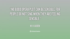 No good opera plot can be sensible, for people do not sing when they ...