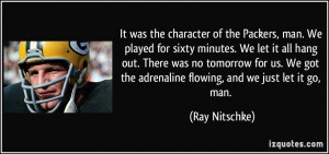 ... got the adrenaline flowing, and we just let it go, man. - Ray Nitschke