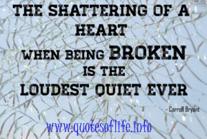 The shattering of a heart when being broken is the loudest quiet ever ...