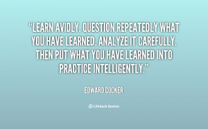 Learn avidly. Question repeatedly what you have learned. Analyze it ...