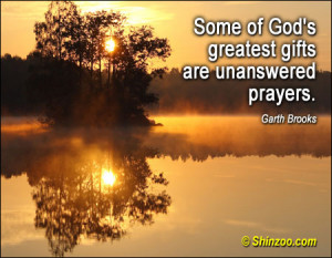 Some of God's greatest gifts are unanswered prayers.""