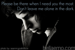 ... be there when I need you the most. Don't leave me alone in the dark